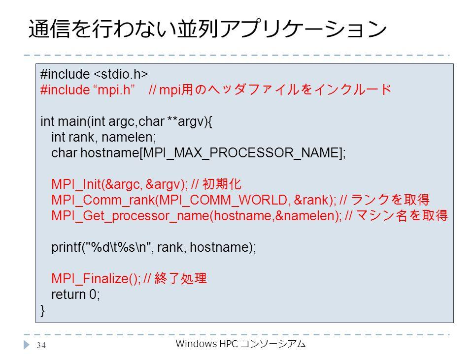通信を行わない並列アプリケーション Windows HPC コンソーシアム 34 #include #include mpi.h // mpi 用のヘッダファイルをインクルード int main(int argc,char **argv){ int rank, namelen; char hostname[MPI_MAX_PROCESSOR_NAME]; MPI_Init(&argc, &argv); // 初期化 MPI_Comm_rank(MPI_COMM_WORLD, &rank); // ランクを取得 MPI_Get_processor_name(hostname,&namelen); // マシン名を取得 printf( %d\t%s\n , rank, hostname); MPI_Finalize(); // 終了処理 return 0; }