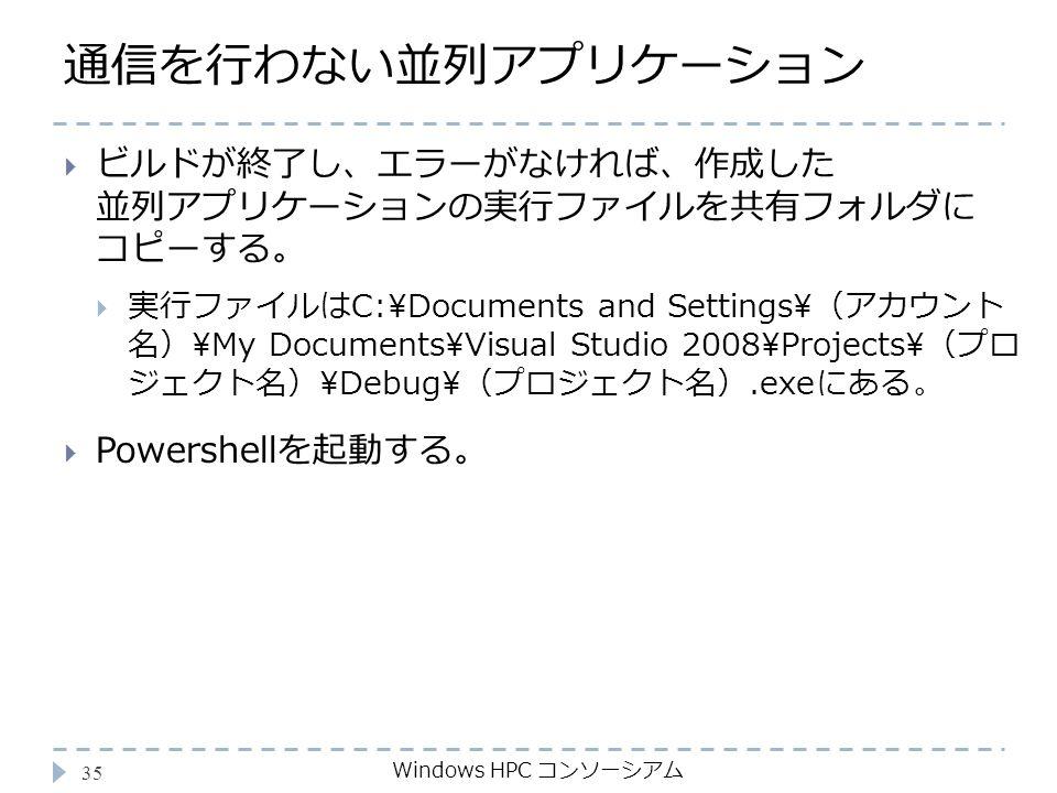 通信を行わない並列アプリケーション Windows HPC コンソーシアム 35  ビルドが終了し、エラーがなければ、作成した 並列アプリケーションの実行ファイルを共有フォルダに コピーする。  実行ファイルはC:\Documents and Settings\(アカウント 名)\My Documents\Visual Studio 2008\Projects\(プロ ジェクト名)\Debug\(プロジェクト名).exeにある。  Powershellを起動する。