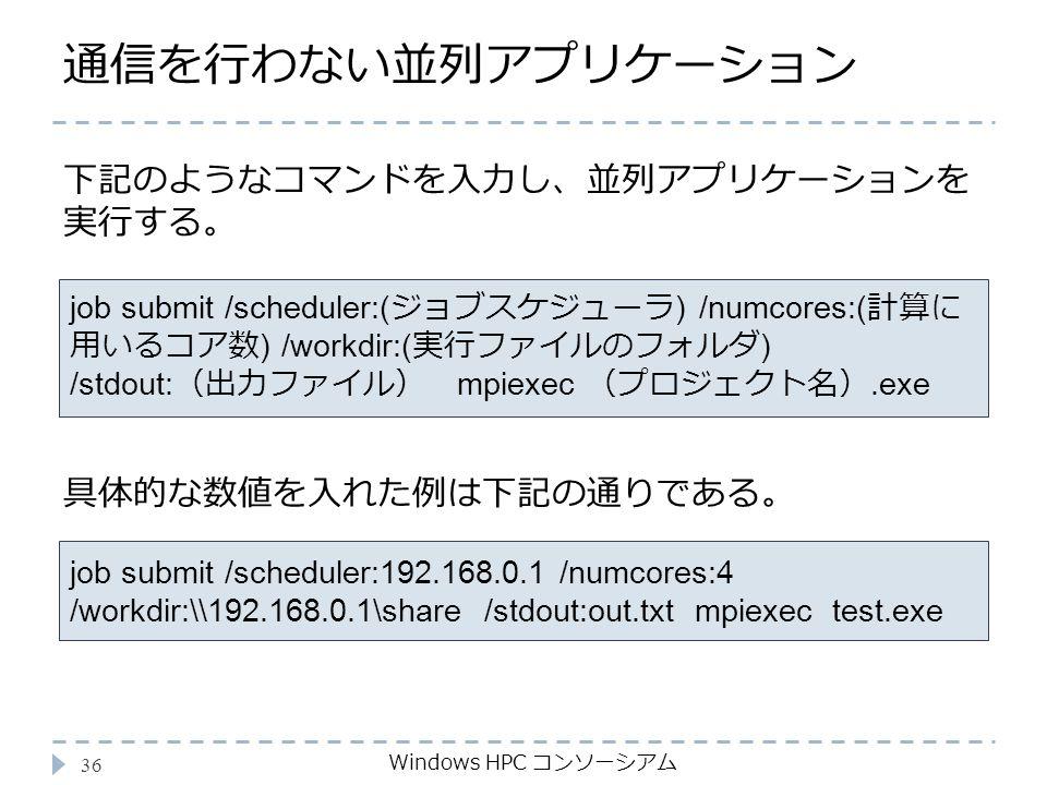 通信を行わない並列アプリケーション Windows HPC コンソーシアム 36 job submit /scheduler:( ジョブスケジューラ ) /numcores:( 計算に 用いるコア数 ) /workdir:( 実行ファイルのフォルダ ) /stdout: (出力ファイル) mpiexec (プロジェクト名).exe 下記のようなコマンドを入力し、並列アプリケーションを 実行する。 job submit /scheduler:192.168.0.1 /numcores:4 /workdir:\\192.168.0.1\share /stdout:out.txt mpiexec test.exe 具体的な数値を入れた例は下記の通りである。