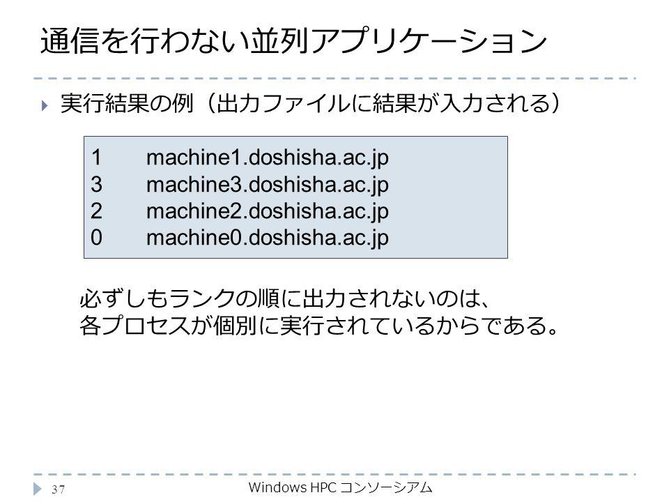 通信を行わない並列アプリケーション Windows HPC コンソーシアム 37 1 machine1.doshisha.ac.jp 3 machine3.doshisha.ac.jp 2 machine2.doshisha.ac.jp 0 machine0.doshisha.ac.jp  実行結果の例(出力ファイルに結果が入力される) 必ずしもランクの順に出力されないのは、 各プロセスが個別に実行されているからである。