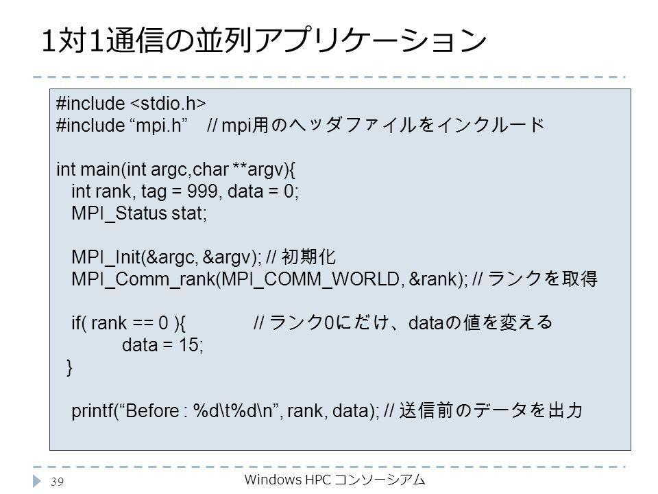1対1通信の並列アプリケーション Windows HPC コンソーシアム 39 #include #include mpi.h // mpi 用のヘッダファイルをインクルード int main(int argc,char **argv){ int rank, tag = 999, data = 0; MPI_Status stat; MPI_Init(&argc, &argv); // 初期化 MPI_Comm_rank(MPI_COMM_WORLD, &rank); // ランクを取得 if( rank == 0 ){ // ランク 0 にだけ、 data の値を変える data = 15; } printf( Before : %d\t%d\n , rank, data); // 送信前のデータを出力