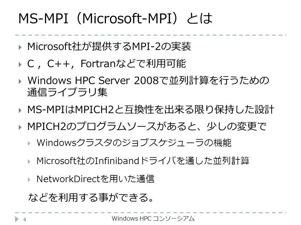 MS-MPI(Microsoft-MPI)とは Windows HPC コンソーシアム 4  Microsoft社が提供するMPI-2の実装  C ,C++,Fortranなどで利用可能  Windows HPC Server 2008で並列計算を行うための 通信ライブラリ集  MS-MPIはMPICH2と互換性を出来る限り保持した設計  MPICH2のプログラムソースがあると、少しの変更で  Windowsクラスタのジョブスケジューラの機能  Microsoft社のInfinibandドライバを通した並列計算  NetworkDirectを用いた通信 などを利用する事ができる。