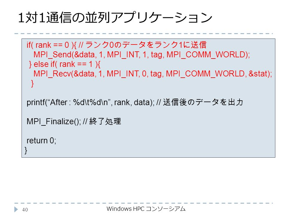 1対1通信の並列アプリケーション Windows HPC コンソーシアム 40 if( rank == 0 ){ // ランク 0 のデータをランク 1 に送信 MPI_Send(&data, 1, MPI_INT, 1, tag, MPI_COMM_WORLD); } else if( rank == 1 ){ MPI_Recv(&data, 1, MPI_INT, 0, tag, MPI_COMM_WORLD, &stat); } printf( After : %d\t%d\n , rank, data); // 送信後のデータを出力 MPI_Finalize(); // 終了処理 return 0; }
