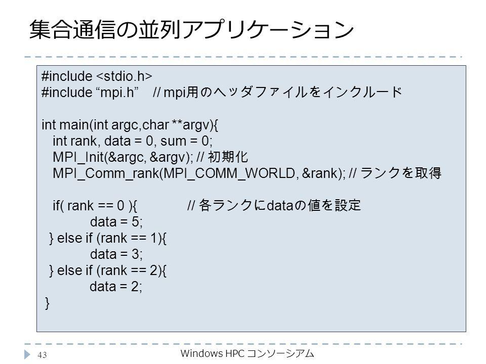 集合通信の並列アプリケーション Windows HPC コンソーシアム 43 #include #include mpi.h // mpi 用のヘッダファイルをインクルード int main(int argc,char **argv){ int rank, data = 0, sum = 0; MPI_Init(&argc, &argv); // 初期化 MPI_Comm_rank(MPI_COMM_WORLD, &rank); // ランクを取得 if( rank == 0 ){ // 各ランクに data の値を設定 data = 5; } else if (rank == 1){ data = 3; } else if (rank == 2){ data = 2; }