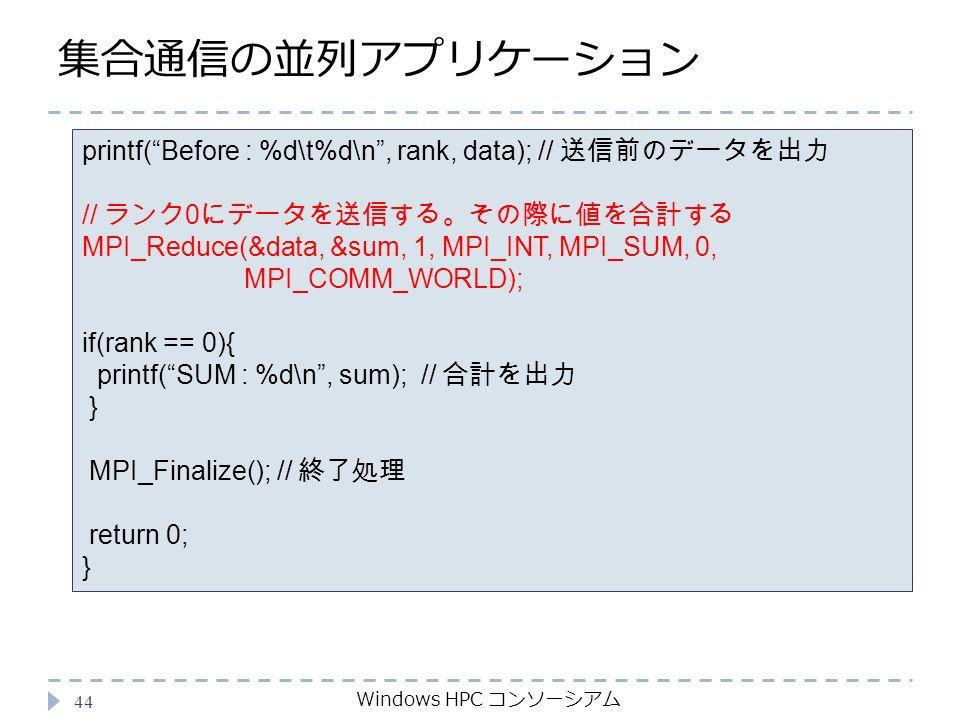 集合通信の並列アプリケーション Windows HPC コンソーシアム 44 printf( Before : %d\t%d\n , rank, data); // 送信前のデータを出力 // ランク 0 にデータを送信する。その際に値を合計する MPI_Reduce(&data, &sum, 1, MPI_INT, MPI_SUM, 0, MPI_COMM_WORLD); if(rank == 0){ printf( SUM : %d\n , sum); // 合計を出力 } MPI_Finalize(); // 終了処理 return 0; }