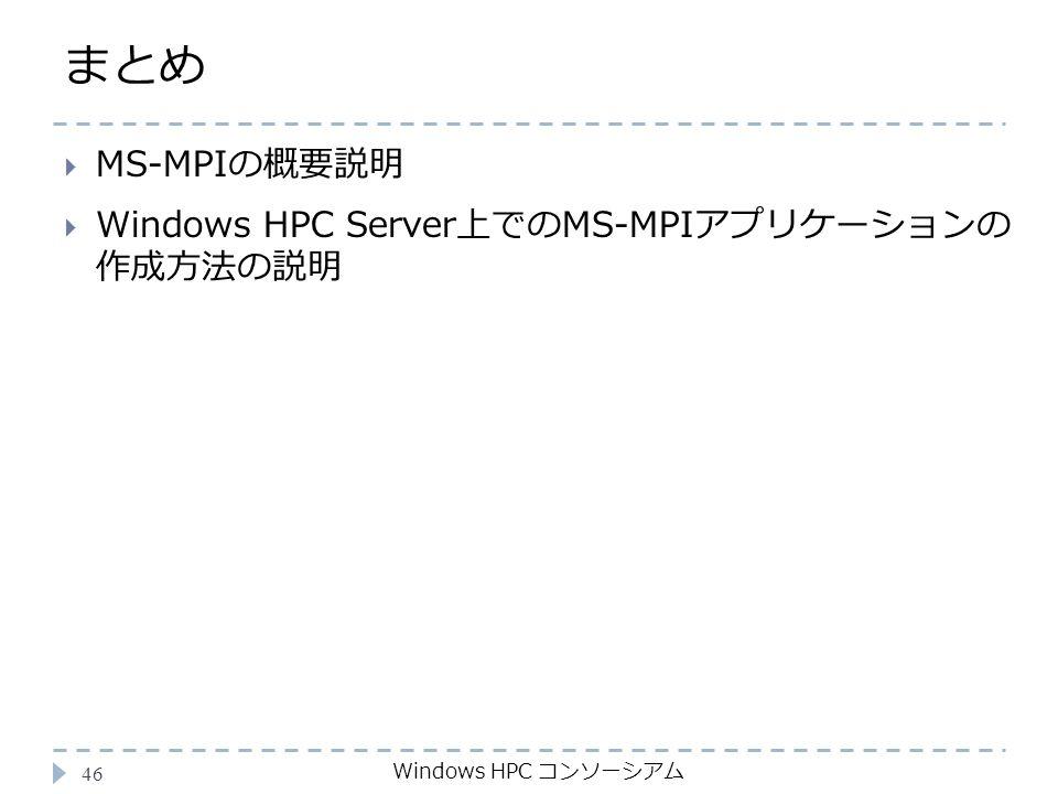 まとめ Windows HPC コンソーシアム 46  MS-MPIの概要説明  Windows HPC Server上でのMS-MPIアプリケーションの 作成方法の説明