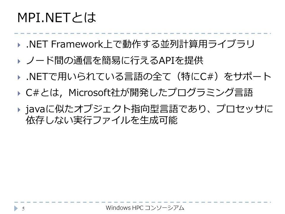 MPI.NETとは Windows HPC コンソーシアム 5 .NET Framework上で動作する並列計算用ライブラリ  ノード間の通信を簡易に行えるAPIを提供 .NETで用いられている言語の全て(特にC#)をサポート  C#とは,Microsoft社が開発したプログラミング言語  javaに似たオブジェクト指向型言語であり、プロセッサに 依存しない実行ファイルを生成可能