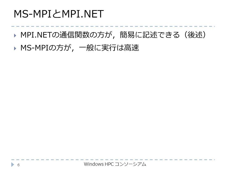 MS-MPIとMPI.NET Windows HPC コンソーシアム 6  MPI.NETの通信関数の方が,簡易に記述できる(後述)  MS-MPIの方が,一般に実行は高速