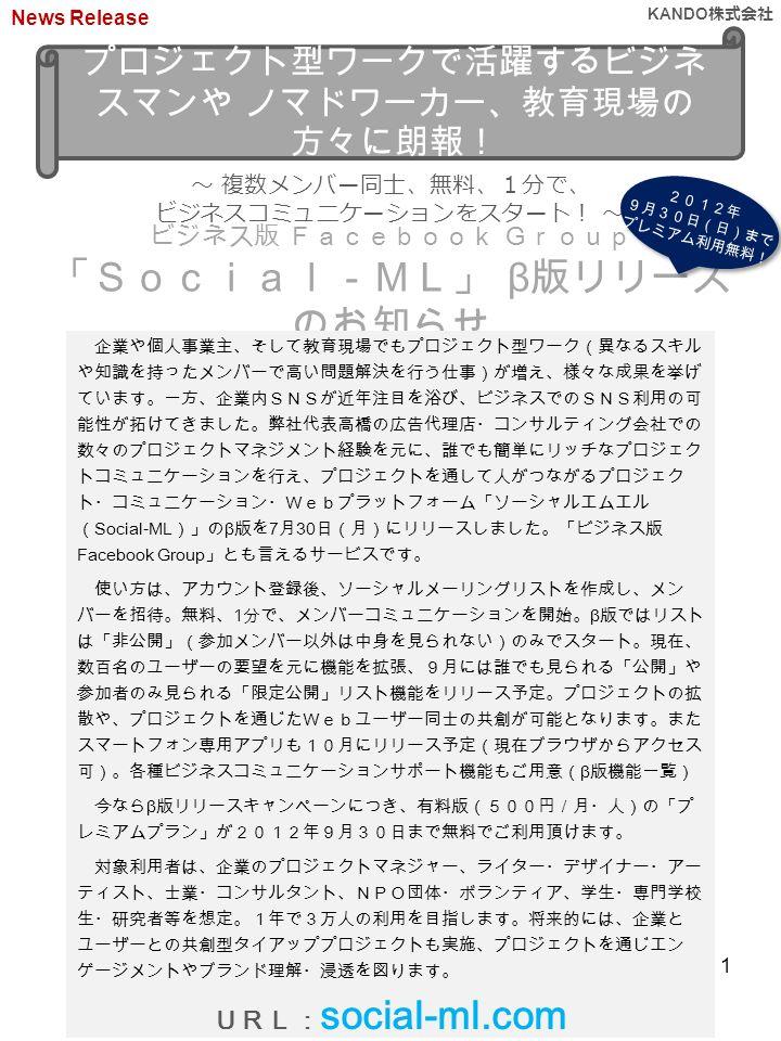 プロジェクト型ワークで活躍するビジネ スマンや ノマドワーカー、教育現場の 方々に朗報! ~ 複数メンバー同士、無料、1分で、 ビジネスコミュニケーションをスタート! ~ ビジネス版 Facebook Group 「Social-ML」 β 版リリース のお知らせ 2012年 9月30日(日)まで プレミアム利用無料! 2012年 9月30日(日)まで プレミアム利用無料! 企業や個人事業主、そして教育現場でもプロジェクト型ワーク(異なるスキル や知識を持ったメンバーで高い問題解決を行う仕事)が増え、様々な成果を挙げ ています。一方、企業内SNSが近年注目を浴び、ビジネスでのSNS利用の可 能性が拓けてきました。弊社代表高橋の広告代理店・コンサルティング会社での 数々のプロジェクトマネジメント経験を元に、誰でも簡単にリッチなプロジェク トコミュニケーションを行え、プロジェクトを通して人がつながるプロジェク ト・コミュニケーション・Webプラットフォーム「ソーシャルエムエル ( Social-ML )」の β 版を 7 月 30 日(月)にリリースしました。「ビジネス版 Facebook Group 」とも言えるサービスです。 使い方は、アカウント登録後、ソーシャルメーリングリストを作成し、メン バーを招待。無料、 1 分で、メンバーコミュニケーションを開始。 β 版ではリスト は「非公開」(参加メンバー以外は中身を見られない)のみでスタート。現在、 数百名のユーザーの要望を元に機能を拡張、9月には誰でも見られる「公開」や 参加者のみ見られる「限定公開」リスト機能をリリース予定。プロジェクトの拡 散や、プロジェクトを通じたWebユーザー同士の共創が可能となります。また スマートフォン専用アプリも10月にリリース予定(現在ブラウザからアクセス 可)。各種ビジネスコミュニケーションサポート機能もご用意( β 版機能一覧) 今なら β 版リリースキャンペーンにつき、有料版(500円/月・人)の「プ レミアムプラン」が2012年9月30日まで無料でご利用頂けます。 対象利用者は、企業のプロジェクトマネジャー、ライター・デザイナー・アー ティスト、士業・コンサルタント、NPO団体・ボランティア、学生・専門学校 生・研究者等を想定。1年で3万人の利用を目指します。将来的には、企業と ユーザーとの共創型タイアッププロジェクトも実施、プロジェクトを通じエン ゲージメントやブランド理解・浸透を図ります。 URL: social-ml.com News Release KANDO 株式会社 1