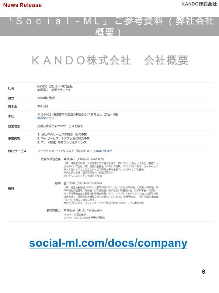 「Social-ML」 ご参考資料 (弊社会社 概要) News Release KANDO 株式会社 KANDO株式会社 会社概要 6 social-ml.com/docs/company