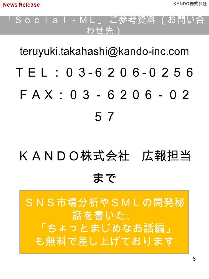 teruyuki.takahashi@kando-inc.com TEL:03 - 6206 - 0256 FAX:03-6206-02 57 KANDO株式会社 広報担当 まで SNS市場分析やSMLの開発秘 話を書いた、 「ちょっとまじめなお話編」 も無料で差し上げております 「Social-ML」 ご参考資料 (お問い合 わせ先) News Release KANDO 株式会社 8