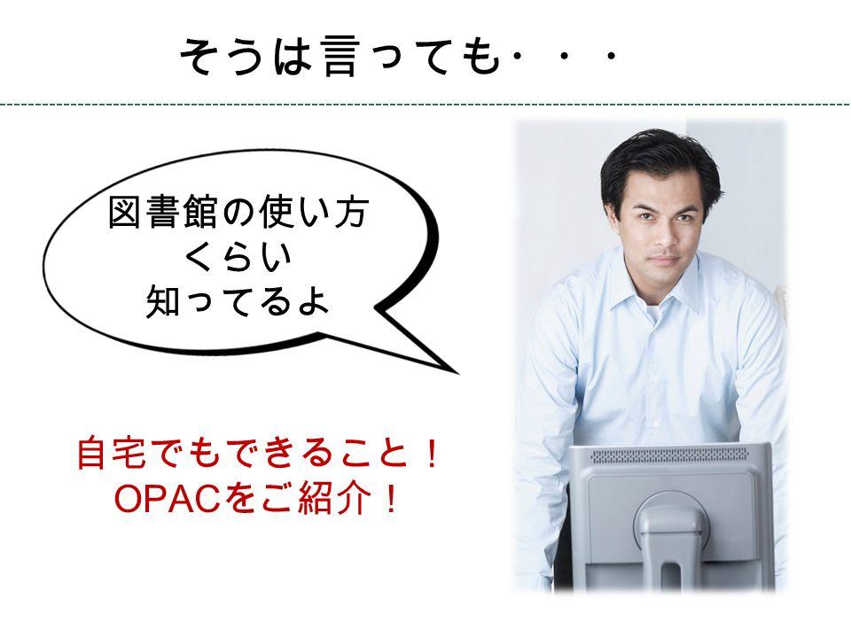 図書館の使い方 くらい 知ってるよ そうは言っても・・・ 自宅でもできること! OPAC をご紹介!