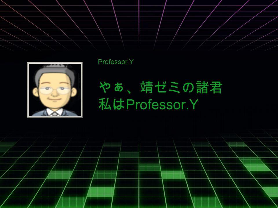 Professor.Y やぁ、靖ゼミの諸君 私は Professor.Y
