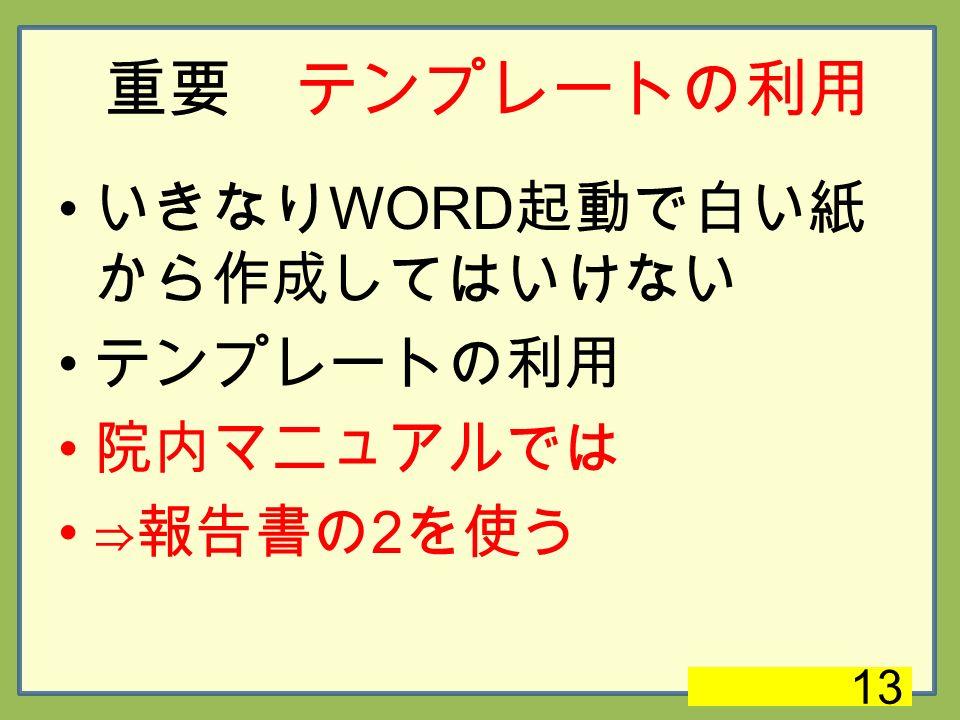 重要 テンプレートの利用 いきなり WORD 起動で白い紙 から作成してはいけない テンプレートの利用 院内マニュアルでは ⇒報告書の 2 を使う 13
