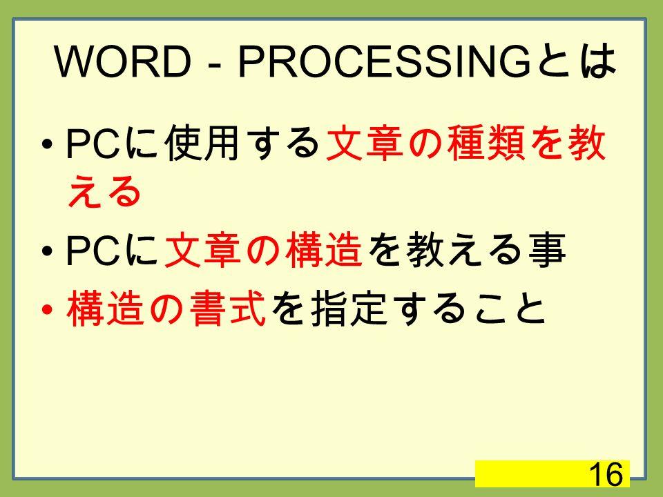 WORD - PROCESSING とは PC に使用する文章の種類を教 える PC に文章の構造を教える事 構造の書式を指定すること 16