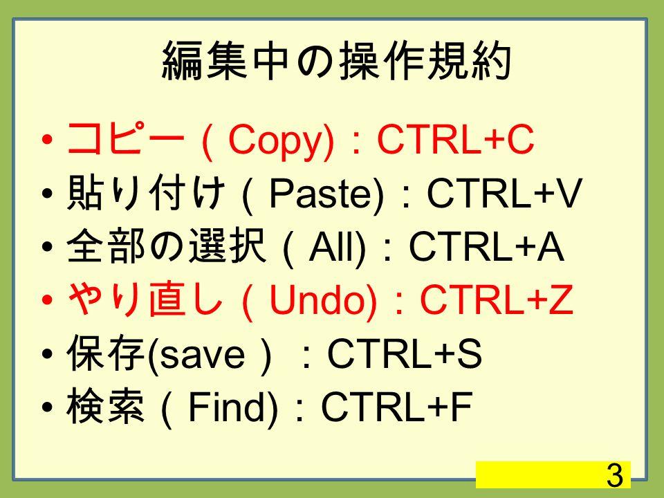 編集中の操作規約 コピー( Copy) : CTRL+C 貼り付け( Paste) : CTRL+V 全部の選択( All) : CTRL+A やり直し( Undo) : CTRL+Z 保存 (save ): CTRL+S 検索( Find) : CTRL+F 3