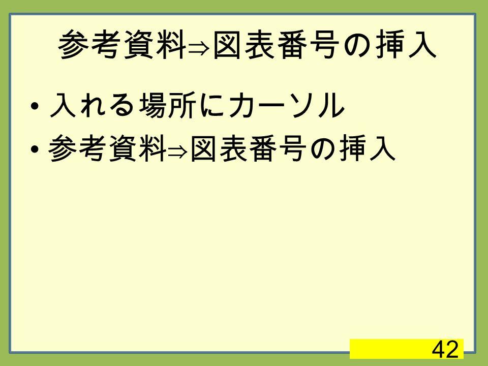 参考資料⇒図表番号の挿入 入れる場所にカーソル 参考資料⇒図表番号の挿入 42