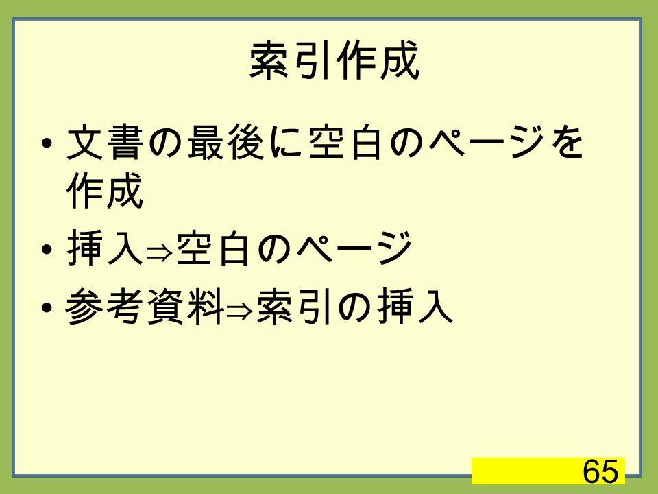 索引作成 文書の最後に空白のページを 作成 挿入⇒空白のページ 参考資料⇒索引の挿入 65