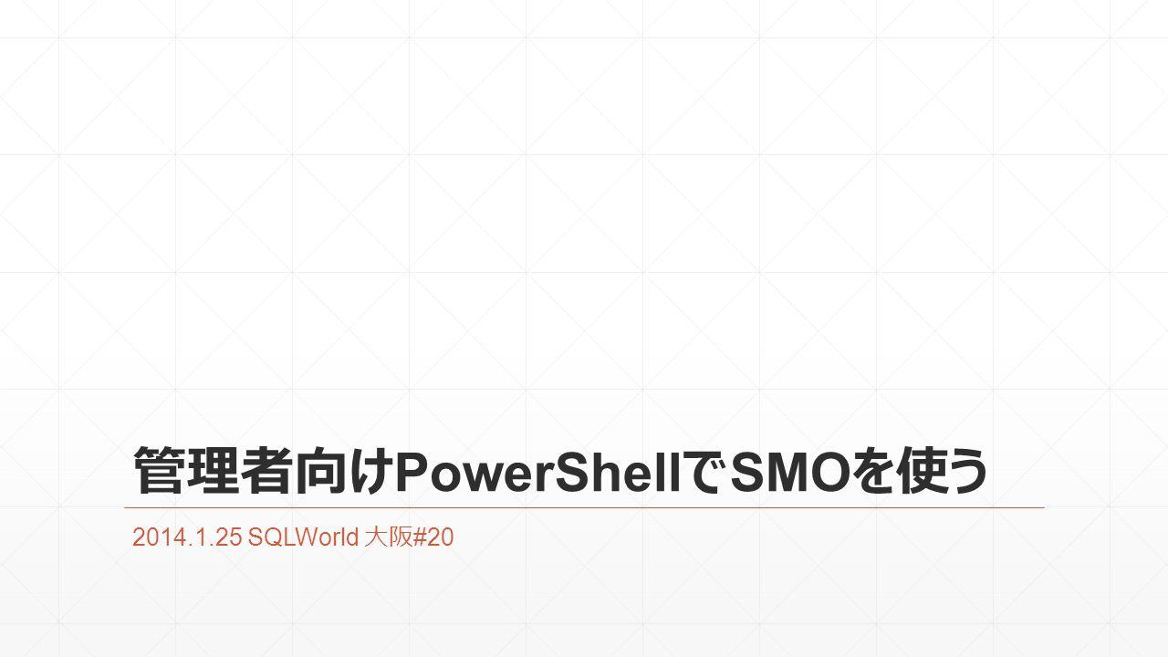 管理者向け PowerShell で SMO を使う 2014.1.25 SQLWorld 大阪 #20