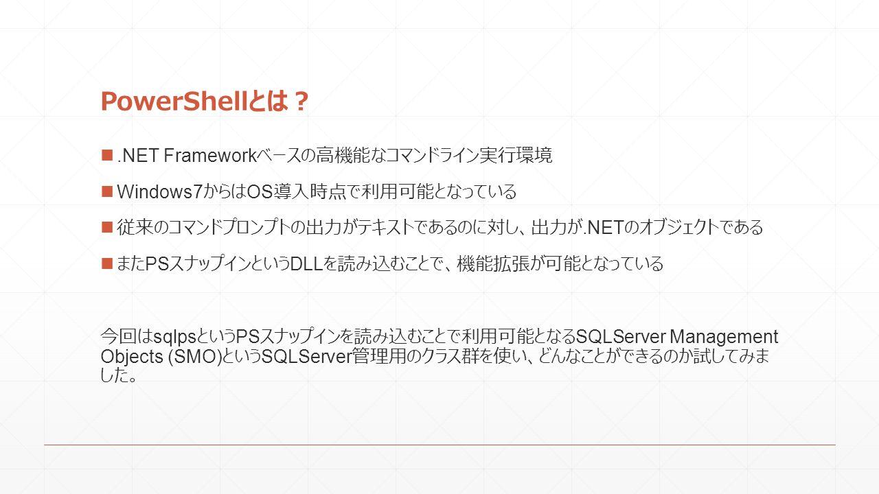 PowerShellとは?.NET Framework ベースの高機能なコマンドライン実行環境 Windows7 からは OS 導入時点で利用可能となっている 従来のコマンドプロンプトの出力がテキストであるのに対し、出力が.NET のオブジェクトである また PS スナップインという DLL を読み込むことで、機能拡張が可能となっている 今回は sqlps という PS スナップインを読み込むことで利用可能となる SQLServer Management Objects (SMO) という SQLServer 管理用のクラス群を使い、どんなことができるのか試してみま した。