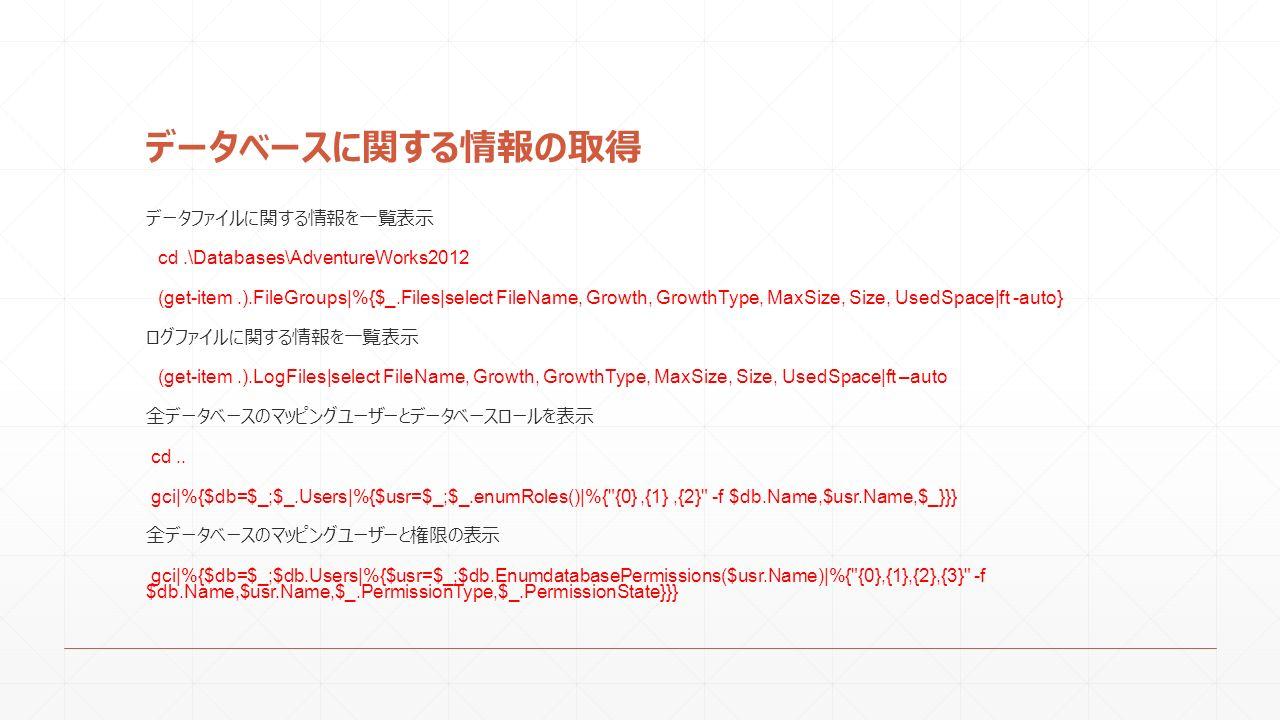 データベースに関する情報の取得 データファイルに関する情報を一覧表示 cd.\Databases\AdventureWorks2012 (get-item.).FileGroups|%{$_.Files|select FileName, Growth, GrowthType, MaxSize, Size, UsedSpace|ft -auto} ログファイルに関する情報を一覧表示 (get-item.).LogFiles|select FileName, Growth, GrowthType, MaxSize, Size, UsedSpace|ft –auto 全データベースのマッピングユーザーとデータベースロールを表示 cd..