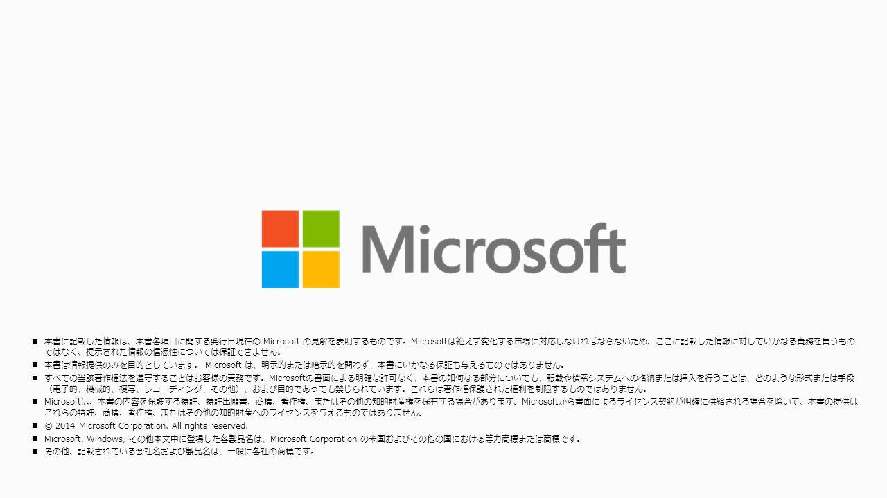 本書に記載した情報は、本書各項目に関する発行日現在の Microsoft の見解を表明するものです。Microsoftは絶えず変化する市場に対応しなければならないため、ここに記載した情報に対していかなる責務を負うもの ではなく、提示された情報の信憑性については保証できません。 本書は情報提供のみを目的としています。 Microsoft は、明示的または暗示的を問わず、本書にいかなる保証も与えるものではありません。 すべての当該著作権法を遵守することはお客様の責務です。Microsoftの書面による明確な許可なく、本書の如何なる部分についても、転載や検索システムへの格納または挿入を行うことは、どのような形式または手段 (電子的、機械的、複写、レコーディング、その他)、および目的であっても禁じられています。これらは著作権保護された権利を制限するものではありません。 Microsoftは、本書の内容を保護する特許、特許出願書、商標、著作権、またはその他の知的財産権を保有する場合があります。Microsoftから書面によるライセンス契約が明確に供給される場合を除いて、本書の提供は これらの特許、商標、著作権、またはその他の知的財産へのライセンスを与えるものではありません。 © 2014 Microsoft Corporation.