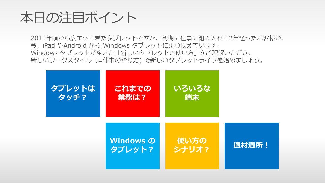 本日の注目ポイント 2011年頃から広まってきたタブレットですが、初期に仕事に組み入れて2年経ったお客様が、 今、iPad やAndroid から Windows タブレットに乗り換えています。 Windows タブレットが変えた「新しいタブレットの使い方」をご理解いただき、 新しいワークスタイル(=仕事のやり方) で新しいタブレットライフを始めましょう。 使い方の シナリオ?