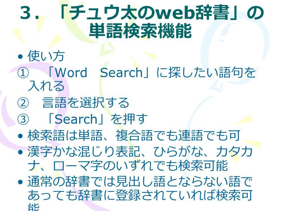 3.「チュウ太の web 辞書」の 単語検索機能 使い方 ① 「 Word Search 」に探したい語句を 入れる ② 言語を選択する ③ 「 Search 」を押す 検索語は単語、複合語でも連語でも可 漢字かな混じり表記、ひらがな、カタカ ナ、ローマ字のいずれでも検索可能 通常の辞書では見出し語とならない語で あっても辞書に登録されていれば検索可 能