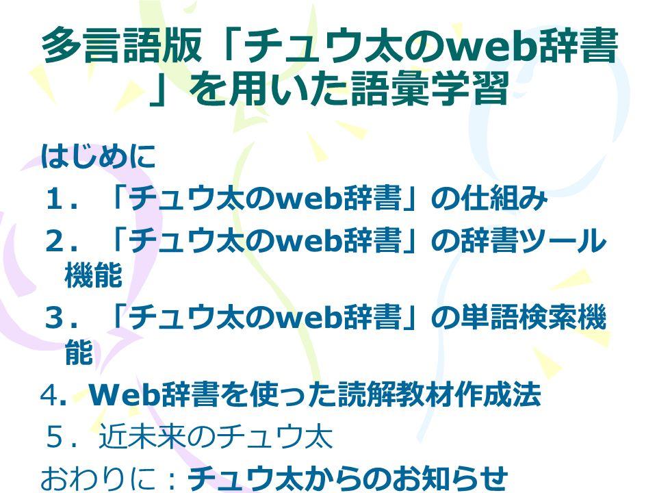 多言語版「チュウ太の web 辞書 」を用いた語彙学習 はじめに 1.「チュウ太の web 辞書」の仕組み 2.「チュウ太の web 辞書」の辞書ツール 機能 3.「チュウ太の web 辞書」の単語検索機 能 4 . Web 辞書を使った読解教材作成法 5.近未来のチュウ太 おわりに:チュウ太からのお知らせ