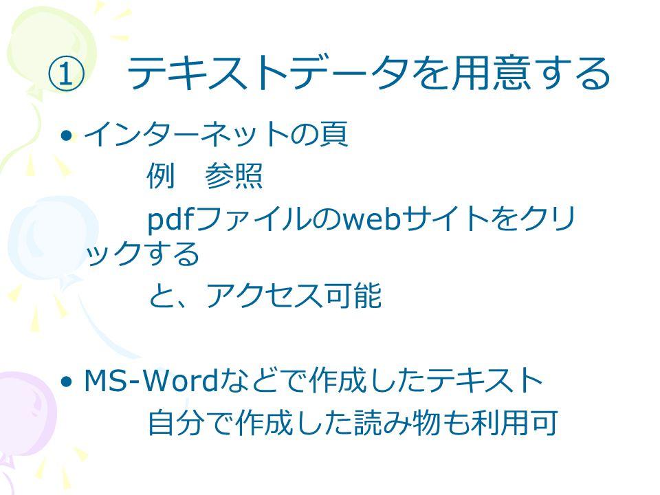 ① テキストデータを用意する インターネットの頁 例 参照 pdf ファイルの web サイトをクリ ックする と、アクセス可能 MS-Word などで作成したテキスト 自分で作成した読み物も利用可
