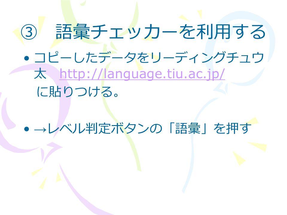 ③ 語彙チェッカーを利用する コピーしたデータをリーディングチュウ 太 http://language.tiu.ac.jp/ http://language.tiu.ac.jp/ に貼りつける。 → レベル判定ボタンの「語彙」を押す