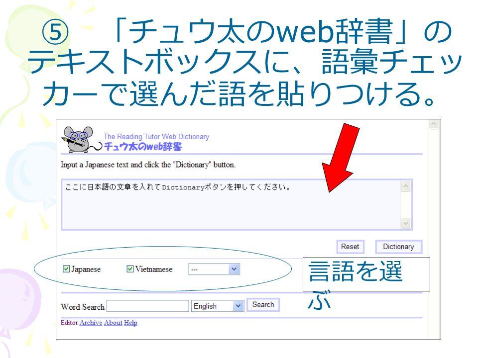 ⑤ 「チュウ太の web 辞書」の テキストボックスに、語彙チェッ カーで選んだ語を貼りつける。 言語を選 ぶ