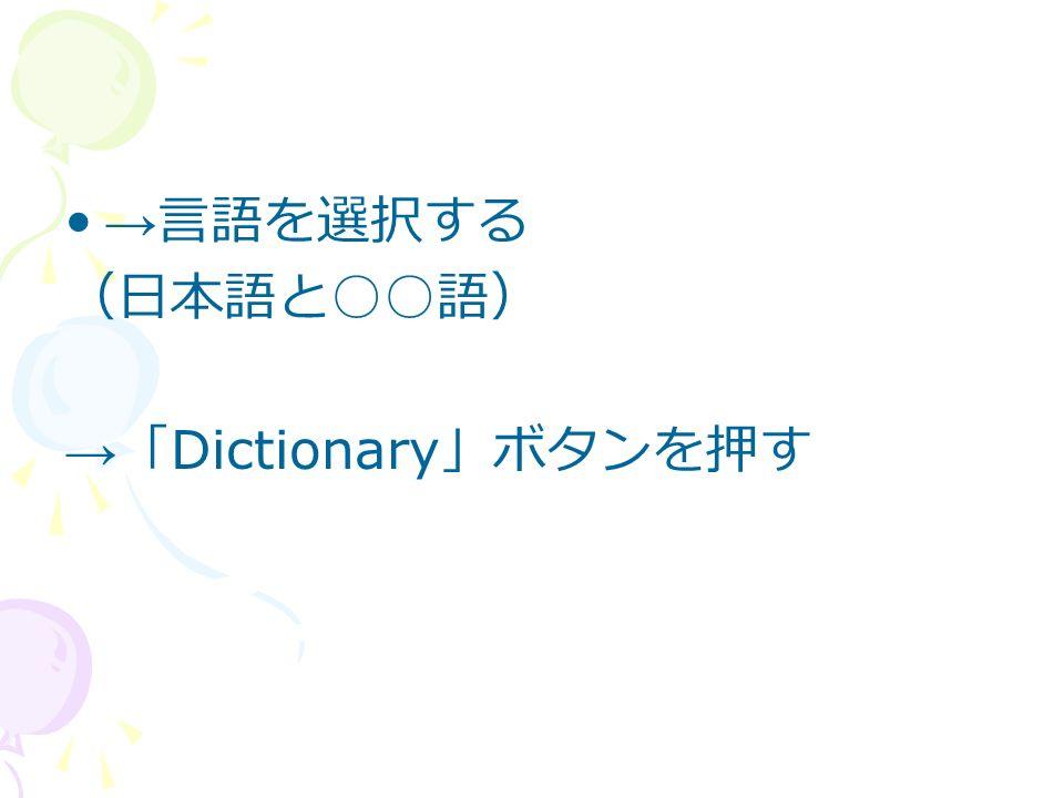 → 言語を選択する (日本語と ○○ 語) → 「 Dictionary 」ボタンを押す