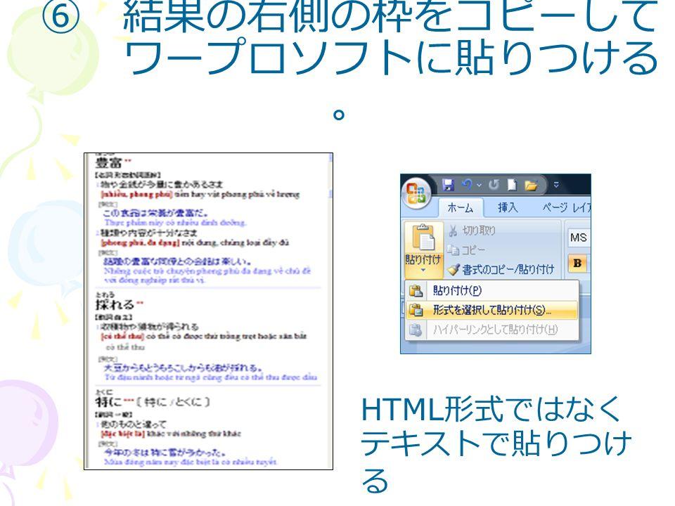 ⑥ 結果の右側の枠をコピーして ワープロソフトに貼りつける 。 HTML 形式ではなく テキストで貼りつけ る