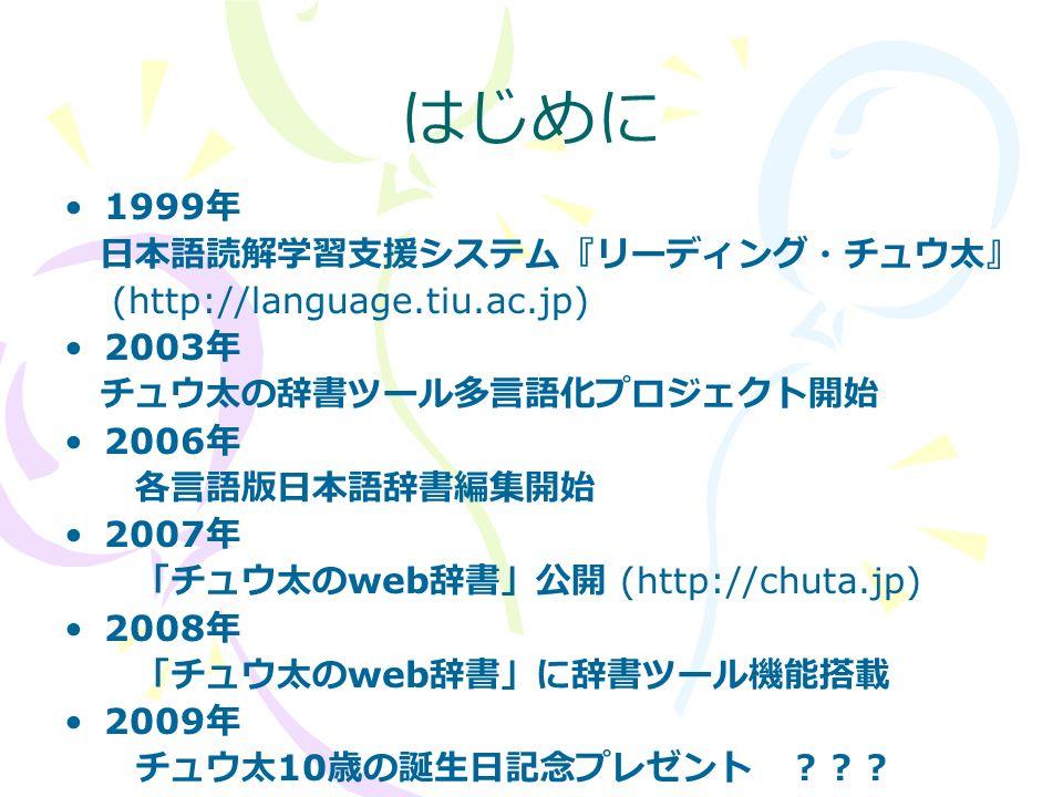 はじめに 1999 年 日本語読解学習支援システム『リーディング・チュウ太』 (http://language.tiu.ac.jp) 2003 年 チュウ太の辞書ツール多言語化プロジェクト開始 2006 年 各言語版日本語辞書編集開始 2007 年 「チュウ太の web 辞書」公開 (http://chuta.jp) 2008 年 「チュウ太の web 辞書」に辞書ツール機能搭載 2009 年 チュウ太 10 歳の誕生日記念プレゼント ???
