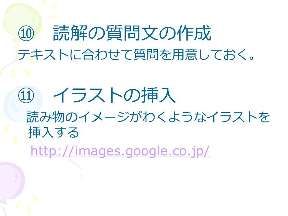 ⑩ 読解の質問文の作成 テキストに合わせて質問を用意しておく。 ⑪ イラストの挿入 読み物のイメージがわくようなイラストを 挿入する http://images.google.co.jp/