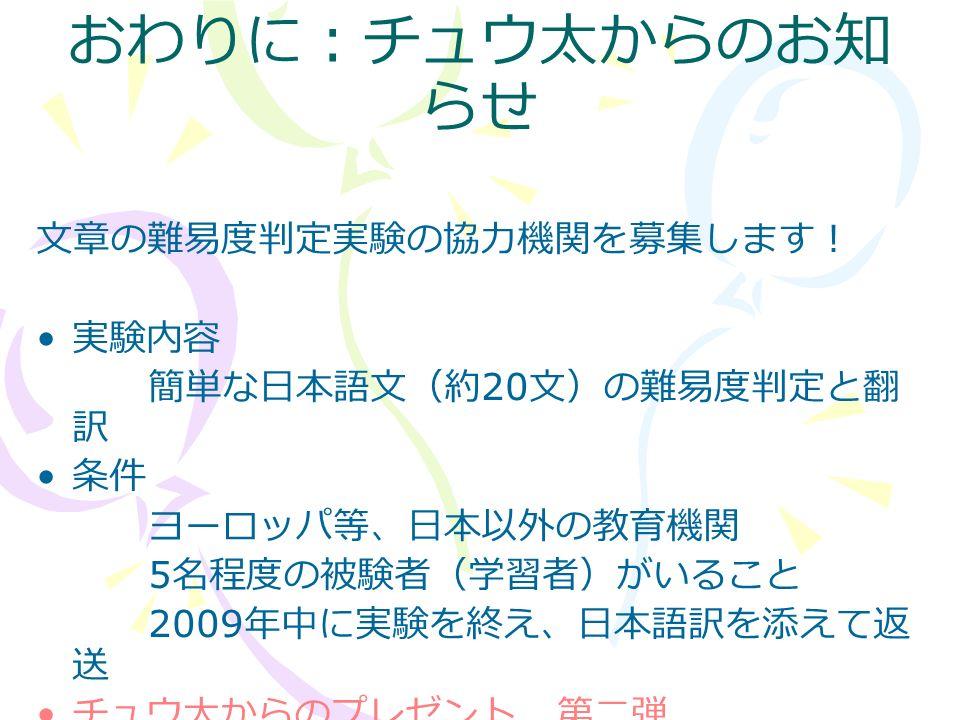 おわりに:チュウ太からのお知 らせ 文章の難易度判定実験の協力機関を募集します! 実験内容 簡単な日本語文(約 20 文)の難易度判定と翻 訳 条件 ヨーロッパ等、日本以外の教育機関 5 名程度の被験者(学習者)がいること 2009 年中に実験を終え、日本語訳を添えて返 送 チュウ太からのプレゼント 第二弾 協力機関に「チュウ太のオリジナルティーシ ャツ」