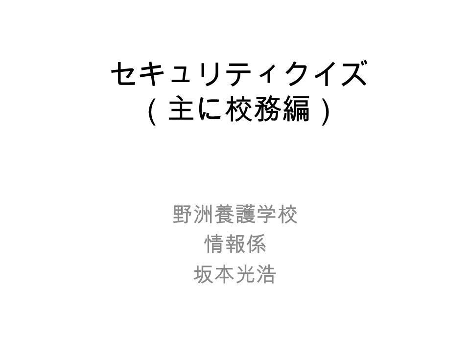 セキュリティクイズ (主に校務編) 野洲養護学校 情報係 坂本光浩