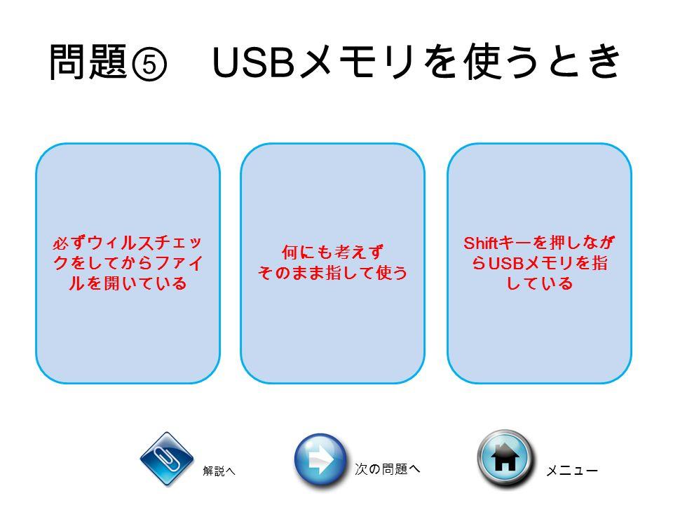 問題⑤ USB メモリを使うとき 必ずウィルスチェッ クをしてからファイ ルを開いている 何にも考えず そのまま指して使う Shift キーを押しなが ら USB メモリを指 している 解説へ 次の問題へ メニュー