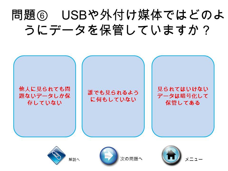 問題⑥ USB や外付け媒体ではどのよ うにデータを保管していますか? 解説へ 次の問題へ メニュー 他人に見られても問 題ないデータしか保 存していない 誰でも見られるよう に何もしていない 見られてはいけない データは暗号化して 保管してある