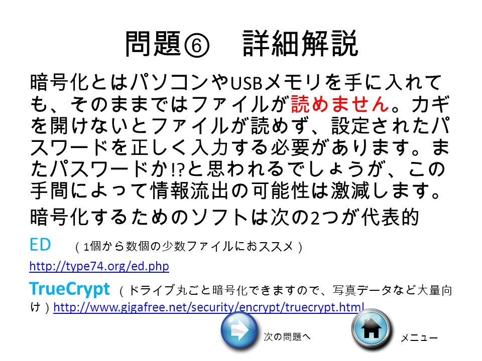 問題 ⑥ 詳細解説 暗号化とはパソコンや USB メモリを手に入れて も、そのままではファイルが読めません。カギ を開けないとファイルが読めず、設定されたパ スワードを正しく入力する必要があります。ま たパスワードか !.