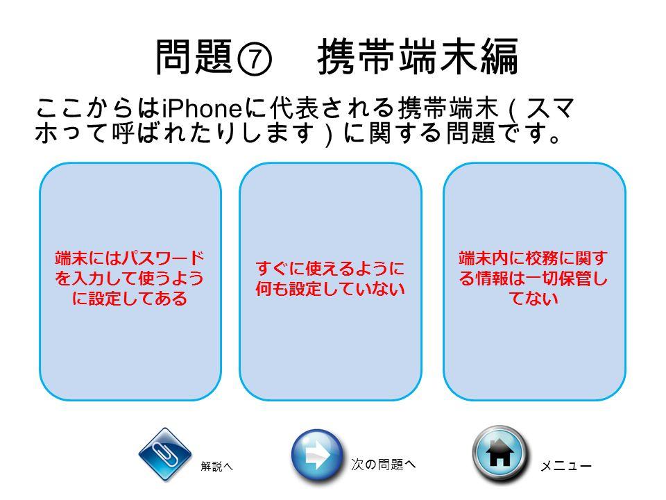 問題 ⑦ 携帯端末編 端末にはパスワード を入力して使うよう に設定してある すぐに使えるように 何も設定していない 端末内に校務に関す る情報は一切保管し てない ここからは iPhone に代表される携帯端末(スマ ホって呼ばれたりします)に関する問題です。 解説へ 次の問題へ メニュー