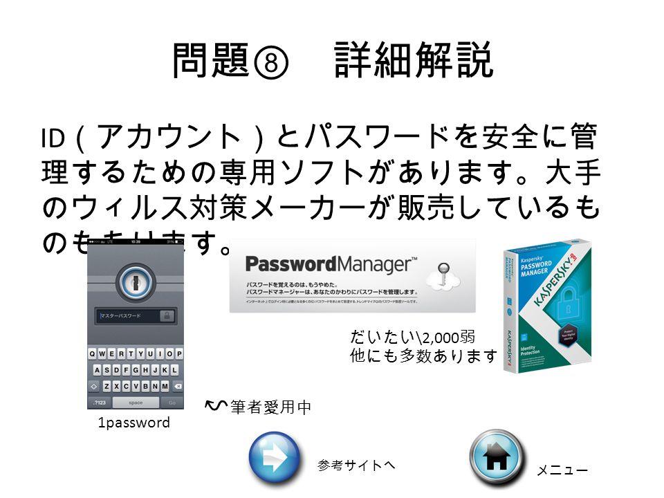 問題 ⑧ 詳細解説 ID (アカウント)とパスワードを安全に管 理するための専用ソフトがあります。大手 のウィルス対策メーカーが販売しているも のもあります。 1password だいたい \2,000 弱 他にも多数あります ↜ 筆者愛用中 メニュー 参考サイトへ