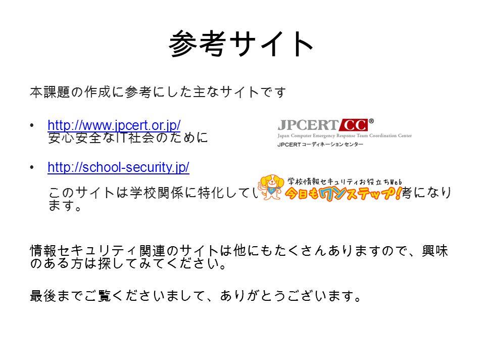 参考サイト 本課題の作成に参考にした主なサイトです http://www.jpcert.or.jp/ 安心安全な IT 社会のためにhttp://www.jpcert.or.jp/ http://school-security.jp/ このサイトは学校関係に特化していますのでものすごく参考になり ます。http://school-security.jp/ 情報セキュリティ関連のサイトは他にもたくさんありますので、興味 のある方は探してみてください。 最後までご覧くださいまして、ありがとうございます。