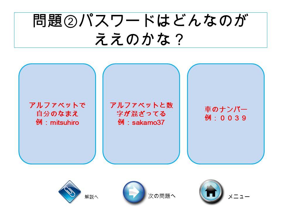 問題②パスワードはどんなのが ええのかな? アルファベットで 自分のなまえ 例: mitsuhiro アルファベットと数 字が混ざってる 例: sakamo37 車のナンバー 例:0039 解説へ 次の問題へ メニュー