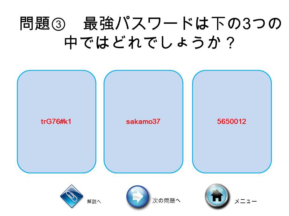 問題③ 最強パスワードは下の 3 つの 中ではどれでしょうか? 解説へ 次の問題へ メニュー trG76#k1sakamo375650012