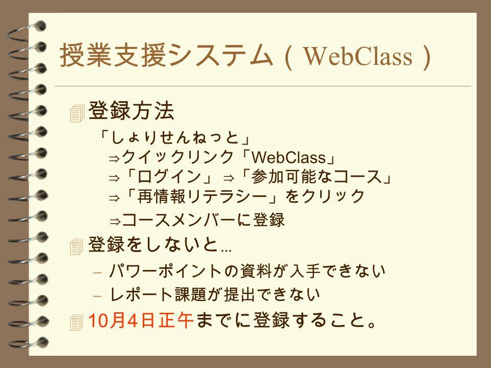 授業支援システム( WebClass )  登録方法 「しょりせんねっと」 ⇒クイックリンク「 WebClass 」 ⇒「ログイン」 ⇒「参加可能なコース」 ⇒「再情報リテラシー」をクリック ⇒コースメンバーに登録  登録をしないと … – パワーポイントの資料が入手できない – レポート課題が提出できない  10 月 4 日正午までに登録すること。
