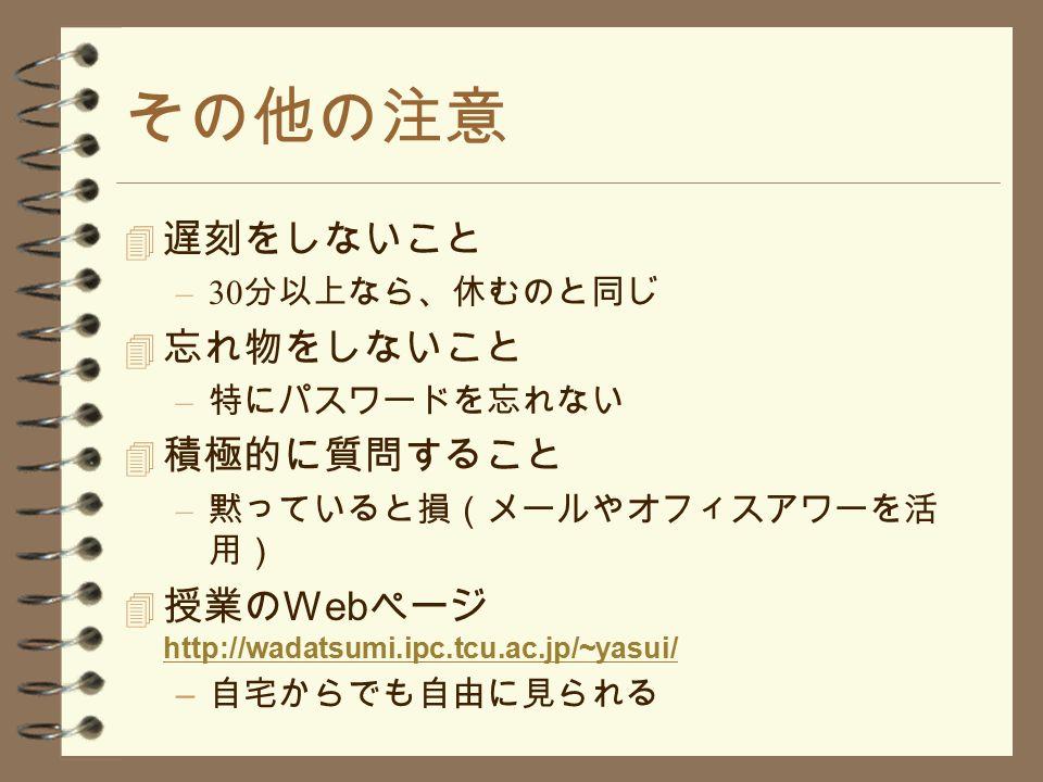 その他の注意 4 遅刻をしないこと –30 分以上なら、休むのと同じ 4 忘れ物をしないこと – 特にパスワードを忘れない 4 積極的に質問すること – 黙っていると損(メールやオフィスアワーを活 用)  授業の Web ページ http://wadatsumi.ipc.tcu.ac.jp/~yasui/ http://wadatsumi.ipc.tcu.ac.jp/~yasui/ – 自宅からでも自由に見られる