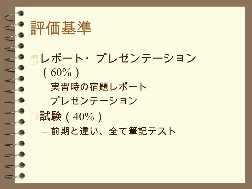 評価基準 4 レポート・プレゼンテーション ( 60% ) – 実習時の宿題レポート – プレゼンテーション 4 試験( 40% ) – 前期と違い、全て筆記テスト