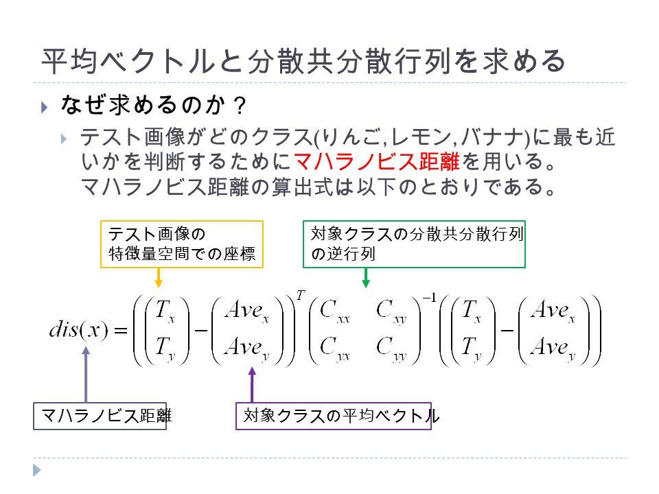 平均ベクトルと分散共分散行列を求める  なぜ求めるのか?  テスト画像がどのクラス ( りんご, レモン, バナナ ) に最も近 いかを判断するためにマハラノビス距離を用いる。 マハラノビス距離の算出式は以下のとおりである。 マハラノビス距離 テスト画像の 特徴量空間での座標 対象クラスの平均ベクトル 対象クラスの分散共分散行列 の逆行列